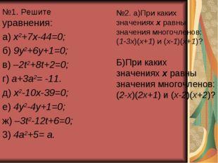 №1. Решите уравнения: а) х2+7х-44=0; б) 9у2+6у+1=0; в) –2t2+8t+2=0; г) а+3а2=