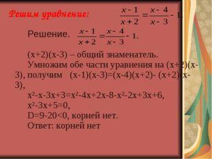 Решим уравнение: Решение. (х+2)(х-3) – общий знаменатель. Умножим обе ч