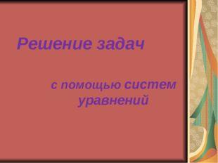 Решение задач с помощью систем уравнений Решение задач с помощью систем уравн