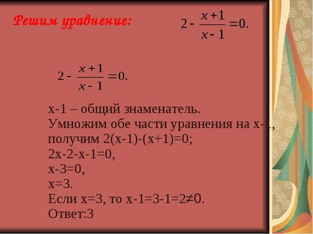 Решим уравнение:  х-1 – общий знаменатель. Умножим обе части уравнен...