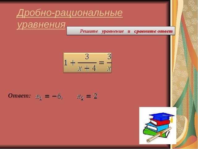 Дробно-рациональные уравнения Решите уравнение и сравните ответ Ответ: