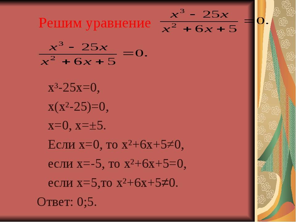 Решим уравнение  х³-25х=0, х(х²-25)=0, х=0, х=±5. Если х=0, то х²+6х+5≠0...
