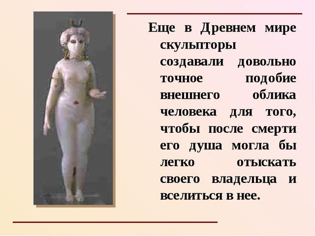 Еще в Древнем мире скульпторы создавали довольно точное подобие внешнего обли...