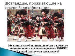 Мужчины какой национальности в качестве национального костюма надевают ЮБКИ?