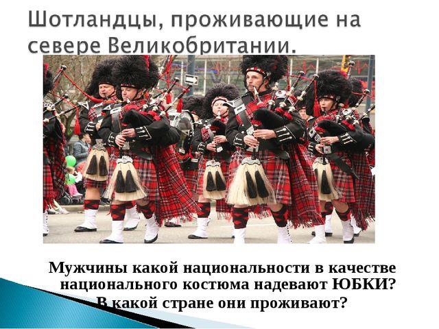 Мужчины какой национальности в качестве национального костюма надевают ЮБКИ?...