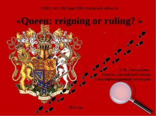 «Queen: reigning or ruling? » ГОКУ АО ОШ при УИН Амурской области О.В. Листра
