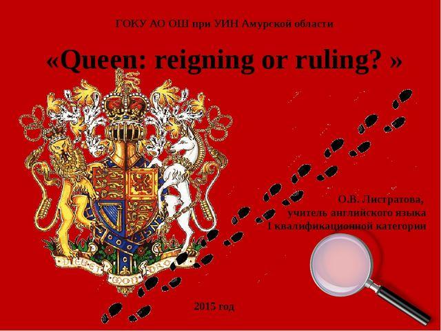 «Queen: reigning or ruling? » ГОКУ АО ОШ при УИН Амурской области О.В. Листра...
