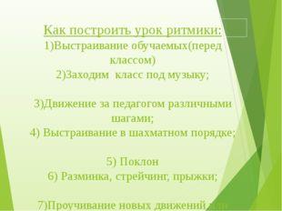 Как построить урок ритмики: 1)Выстраивание обучаемых(перед классом) 2)Заходим