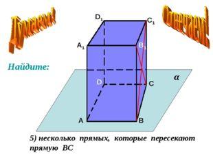 А А1 В В1 С С1 D D1 5) несколько прямых, которые пересекают прямую ВС α Найди