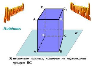 А А1 В В1 С С1 D D1 5) несколько прямых, которые не пересекают прямую ВС. α Н