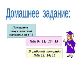 Повторить теоретический материал пп 1 - 3 №№ 9; 11; 13; 15 В рабочей тетради