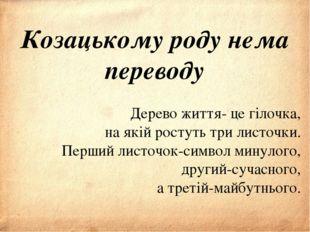 Козацькому роду нема переводу Дерево життя- це гілочка, на якій ростуть три
