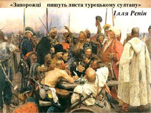 «Запорожці пишуть листа турецькому султану» Ілля Рєпін