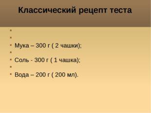 Классический рецепт теста Мука – 300 г ( 2 чашки); Соль - 300 г ( 1 чашка); В