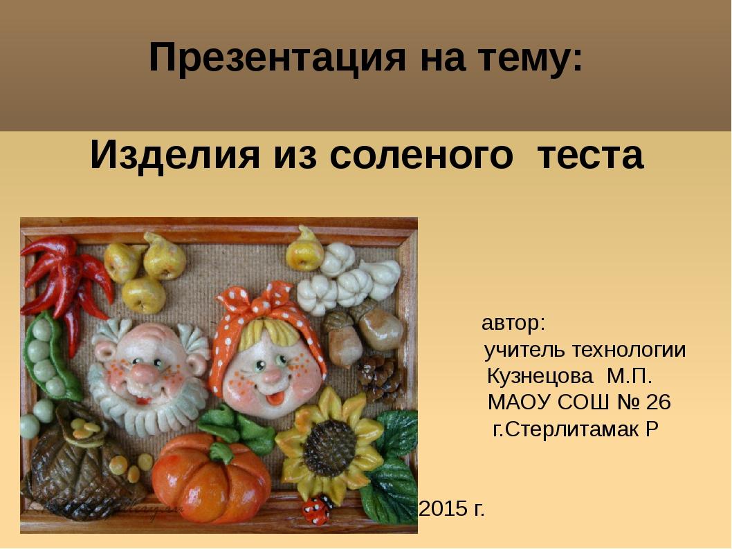 Презентация на тему: Изделия из соленого теста автор: учитель технологии Куз...