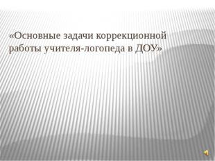 «Основные задачи коррекционной работы учителя-логопеда в ДОУ»
