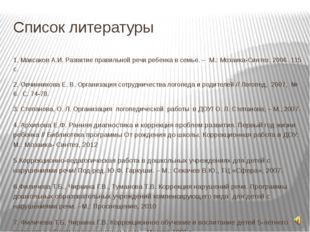 Список литературы 1. Максаков А.И. Развитие правильной речи ребенка в семье.