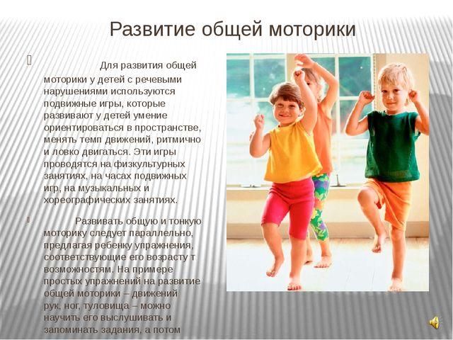 Развитие общей моторики Для развития общей моторики у детей с речевыми наруше...