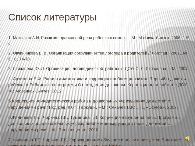 Список литературы 1. Максаков А.И. Развитие правильной речи ребенка в семье....