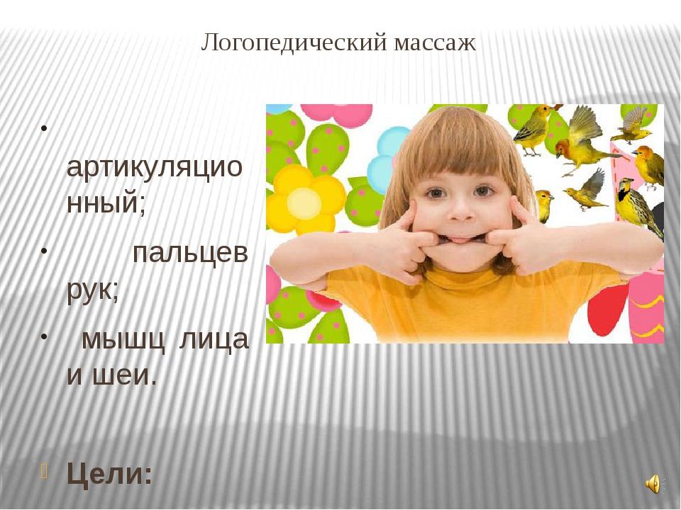 Логопедический массаж артикуляционный; пальцев рук; мышц лица и шеи. Цели: 1....