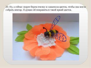 20. Ну, а сейчас скорее берем пчелку и сажаем на цветок, чтобы она могла собр