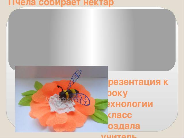 Пчела собирает нектар Презентация к уроку технологии 1класс Создала учитель н...