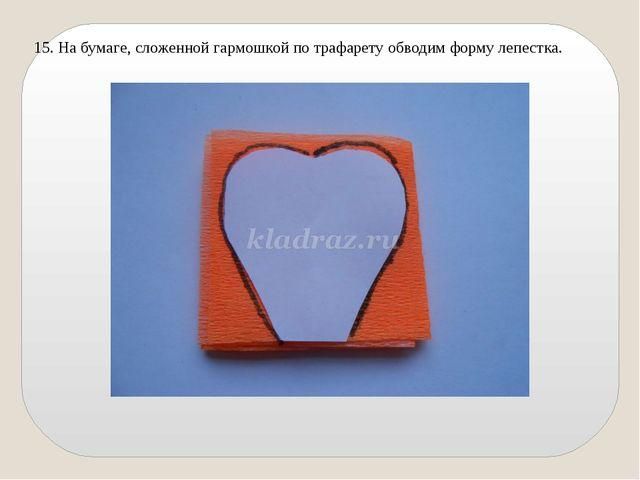 15. На бумаге, сложенной гармошкой по трафарету обводим форму лепестка.