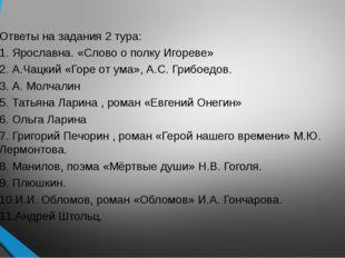 Ответы на задания 2 тура: 1. Ярославна. «Слово о полку Игореве» 2. А.Чацкий «