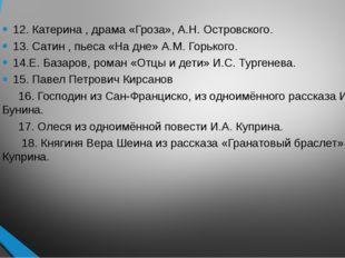 12. Катерина , драма «Гроза», А.Н. Островского. 13. Сатин , пьеса «На дне» А.