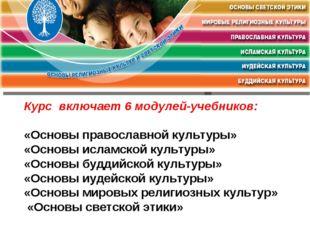 Курс включает 6 модулей-учебников: «Основы православной культуры» «Основы ис