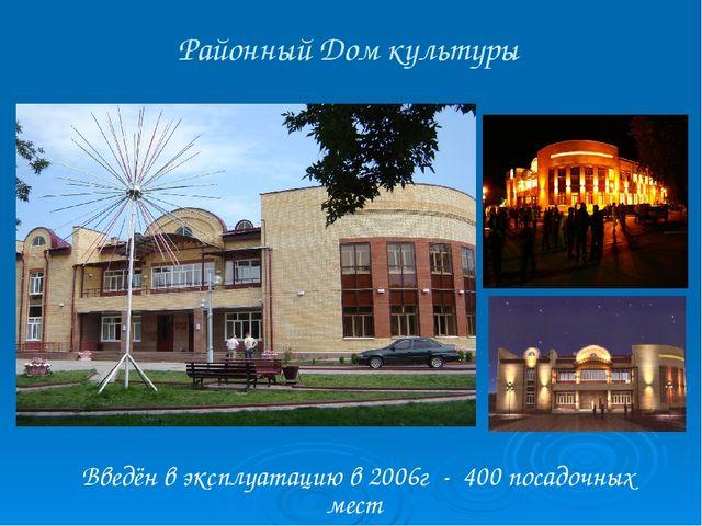 Районный Дом культуры Введён в эксплуатацию в 2006г - 400 посадочных мест