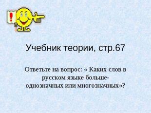 Учебник теории, стр.67 Ответьте на вопрос: « Каких слов в русском языке больш