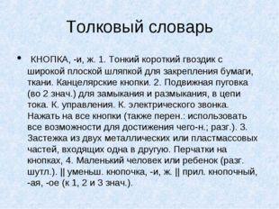 Толковый словарь КНОПКА, -и, ж. 1. Тонкий короткий гвоздик с широкой плоской