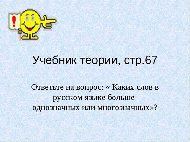 Учебник теории, стр.67 Ответьте на вопрос: « Каких слов в русском языке больш...