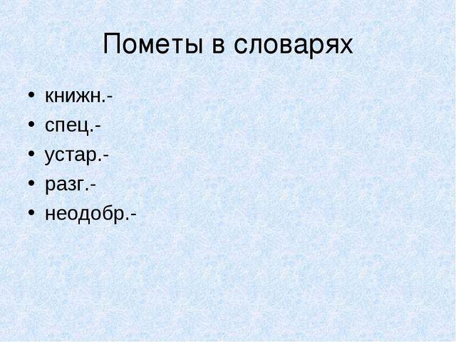 Пометы в словарях книжн.- спец.- устар.- разг.- неодобр.-