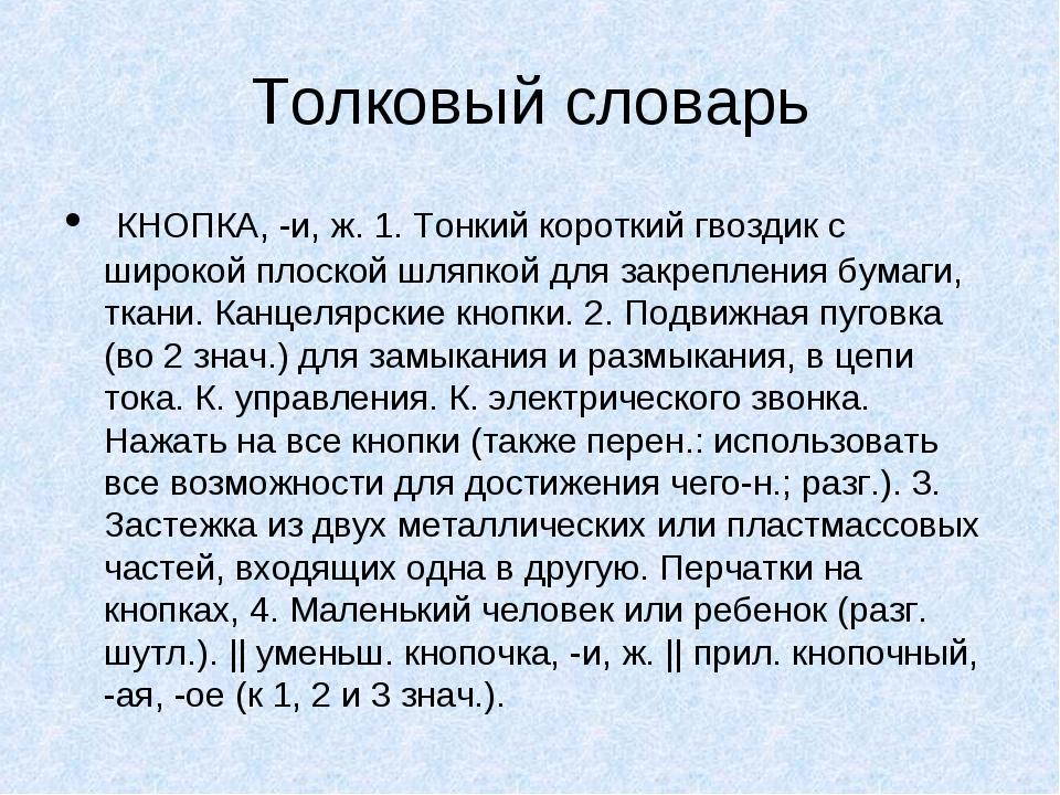 Толковый словарь КНОПКА, -и, ж. 1. Тонкий короткий гвоздик с широкой плоской...