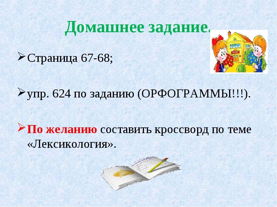 Домашнее задание. Страница 67-68; упр. 624 по заданию (ОРФОГРАММЫ!!!). По жел...