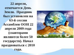 22 апреля, отмечается День Земли. Праздник был установлен на 63-й сессии Асс