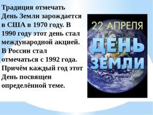 Традиция отмечать День Земли зарождается в США в 1970 году. В 1990 году этот