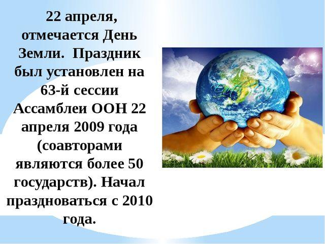 22 апреля, отмечается День Земли. Праздник был установлен на 63-й сессии Асс...