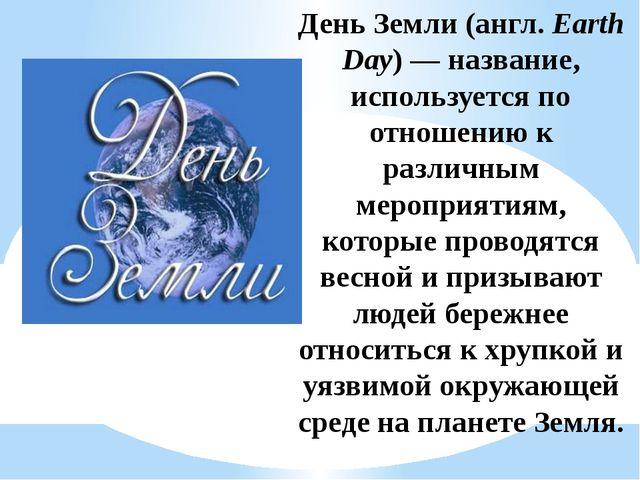 День Земли (англ.Earth Day)— название, используется по отношению к различны...