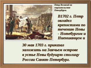 Петр Великий на строительстве Петербурга. В1702 г. Петр овладел крепостями по