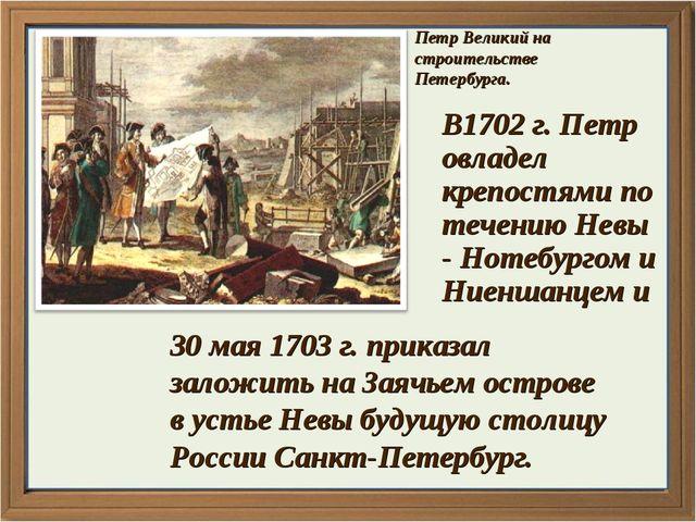Петр Великий на строительстве Петербурга. В1702 г. Петр овладел крепостями по...