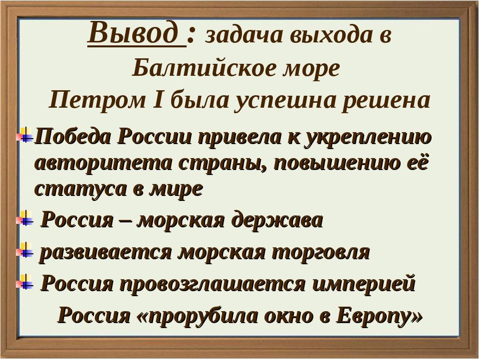 Вывод : задача выхода в Балтийское море Петром I была успешна решена Победа Р...