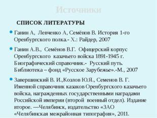 СПИСОК ЛИТЕРАТУРЫ Ганин А, Левченко А, Семёнов В. История 1-го Оренбургского