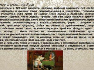 Появление шахмат на Руси   Приблизительно в 820 году шахматы (точнее, а