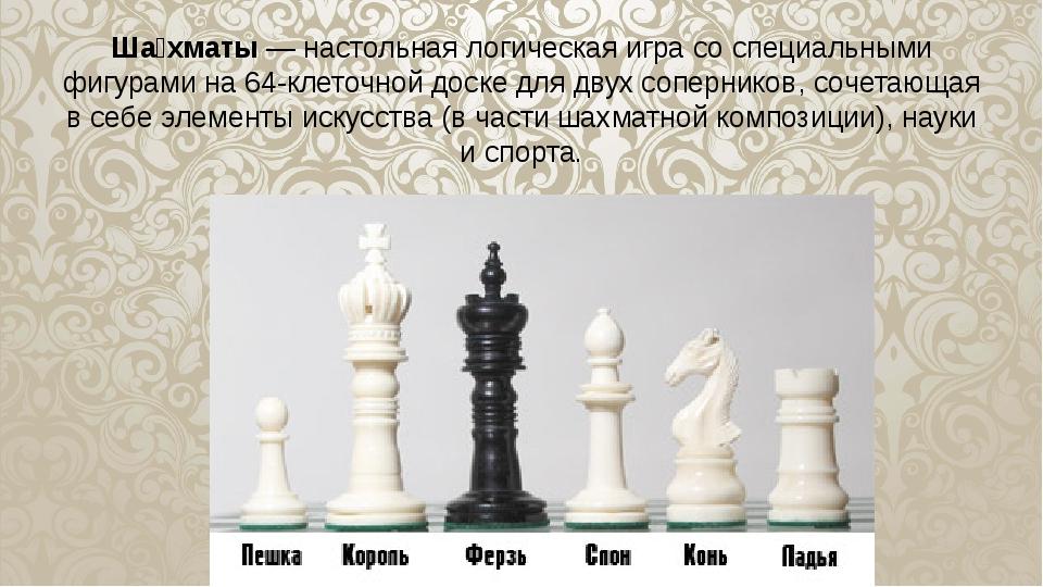 Ша́хматы—настольнаялогическая игра со специальными фигурами на 64-клеточно...