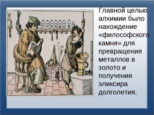 Главной целью алхимии было нахождение «философского камня» для превращения ме