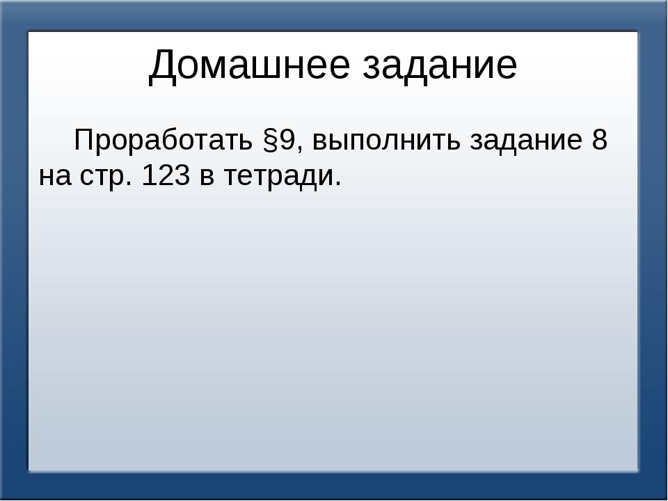 Домашнее задание Проработать §9, выполнить задание 8 на стр. 123 в тетради.
