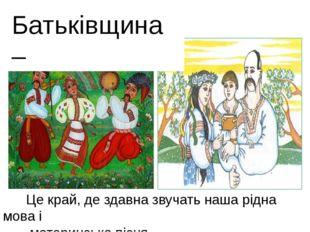 Це край, де здавна звучать наша рідна мова і материнська пісня. Батьківщина –